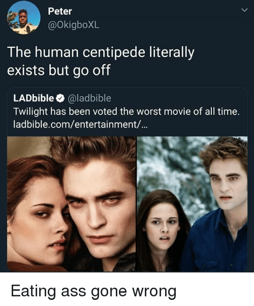 Ass, The Worst, and Movie: Peter  @OkigboXL  T he human centipede literally  exists but go off  LADbible @ladbible  Twilight has been voted the worst movie of all time.  ladbible.com/entertainment/... Eating ass gone wrong