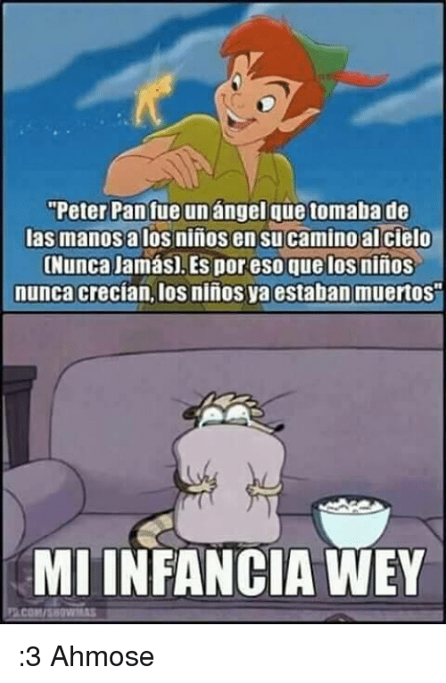 "Memes, Peter Pan, and Angel: ""Peter Pan fue un angel que tomaba de  las manosalos ninos en su camino al cielo  (Nunca Jamas) Es por eso que los ninos  nunca crecian, los ninos ya estaban muertos  MIINFANCIA WEY :3  Ahmose"