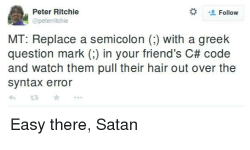 Friends, Hair, and Watch:  #  Peter Ritchie  @peterritchie  Follow  MT: Replace a semicolon () with a greek  question mark (:) in your friend's C# code  and watch them pull their hair out over the  syntax error Easy there, Satan