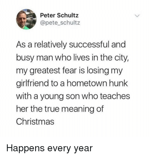 Christmas, True, and Meaning: Peter Schultz  @pete_schultz  As a relatively successful and  busy man who lives in the city,  my greatest fear is losing my  girlfriend to a hometown hunk  with a young son who teaches  her the true meaning of  Christmas Happens every year
