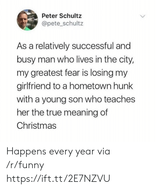 Christmas, Funny, and True: Peter Schultz  @pete_schultz  As a relatively successful and  busy man who lives in the city,  my greatest fear is losing my  girlfriend to a hometown hunk  with a young son who teaches  her the true meaning of  Christmas Happens every year via /r/funny https://ift.tt/2E7NZVU