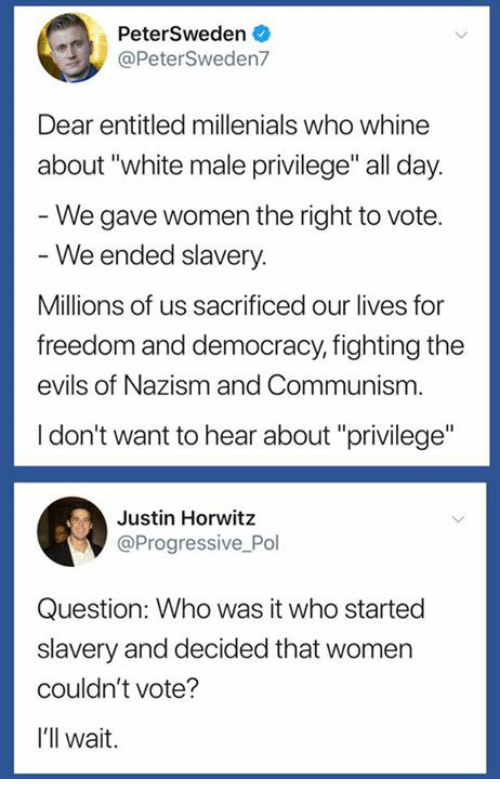 "Progressive, White, and Women: PeterSweden  @PeterSweden7  Dear entitled millenials who whine  about ""white male privilege"" all day  We gave women the right to vote.  We ended slavery.  Millions of us sacrificed our lives for  freedom and democracy, fighting the  evils of Nazism and Communism  I don't want to hear about ""privilege""  Justin Horwitz  @Progressive Pol  Question: Who was it who started  slavery and decided that women  couldn't vote?  I'll wait."