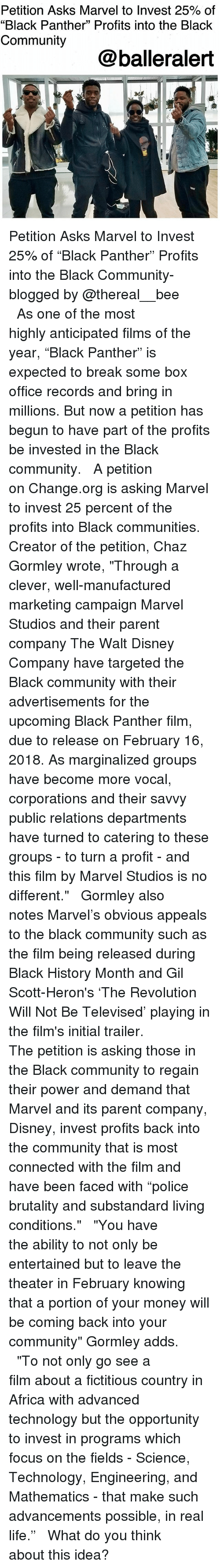 """Africa, Black History Month, and Community: Petition Asks Marvel to Invest 25% of  """"Black Panther"""" Profits into the Black  Community  @balleralert Petition Asks Marvel to Invest 25% of """"Black Panther"""" Profits into the Black Community-blogged by @thereal__bee ⠀⠀⠀⠀⠀⠀⠀⠀⠀ ⠀⠀ As one of the most highly anticipated films of the year, """"Black Panther"""" is expected to break some box office records and bring in millions. But now a petition has begun to have part of the profits be invested in the Black community. ⠀⠀⠀⠀⠀⠀⠀⠀⠀ ⠀⠀ A petition on Change.org is asking Marvel to invest 25 percent of the profits into Black communities. Creator of the petition, Chaz Gormley wrote, """"Through a clever, well-manufactured marketing campaign Marvel Studios and their parent company The Walt Disney Company have targeted the Black community with their advertisements for the upcoming Black Panther film, due to release on February 16, 2018. As marginalized groups have become more vocal, corporations and their savvy public relations departments have turned to catering to these groups - to turn a profit - and this film by Marvel Studios is no different."""" ⠀⠀⠀⠀⠀⠀⠀⠀⠀ ⠀⠀ Gormley also notes Marvel's obvious appeals to the black community such as the film being released during Black History Month and Gil Scott-Heron's 'The Revolution Will Not Be Televised' playing in the film's initial trailer. ⠀⠀⠀⠀⠀⠀⠀⠀⠀ ⠀⠀ The petition is asking those in the Black community to regain their power and demand that Marvel and its parent company, Disney, invest profits back into the community that is most connected with the film and have been faced with """"police brutality and substandard living conditions."""" ⠀⠀⠀⠀⠀⠀⠀⠀⠀ ⠀⠀ """"You have the ability to not only be entertained but to leave the theater in February knowing that a portion of your money will be coming back into your community"""" Gormley adds. ⠀⠀⠀⠀⠀⠀⠀⠀⠀ ⠀⠀ """"To not only go see a film about a fictitious country in Africa with advanced technology but the opportunity to invest in pr"""