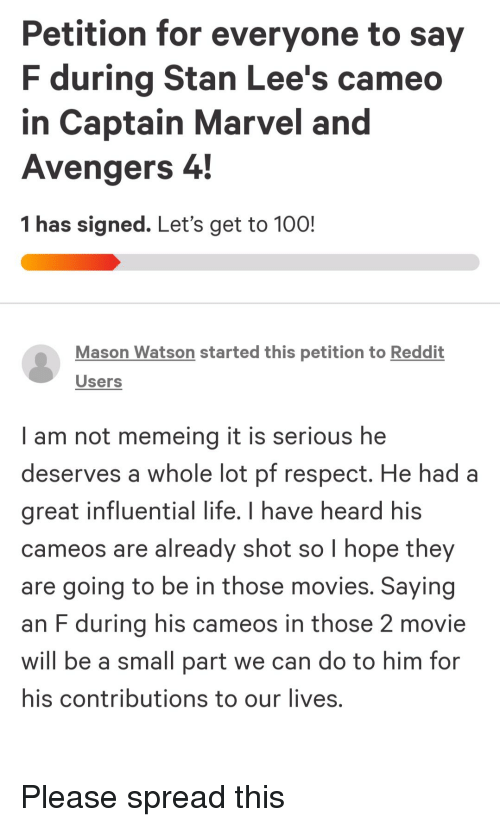 Anaconda, Life, and Movies: Petition for everyone to say  F during Stan Lee's cameo  in Captain Marvel and  Avengers 4  1 has signed. Let's get to 100!  Mason Watson started this petition to Reddit  Users  I am not memeing it is serious he  deserves a whole lot pf respect, He had a  great influential life. I have heard his  cameos are already shot so I hope they  are going to be in those movies. Saying  an F during his cameos in those 2 movie  will be a small part we can do to him fon  his contributions to our lives.