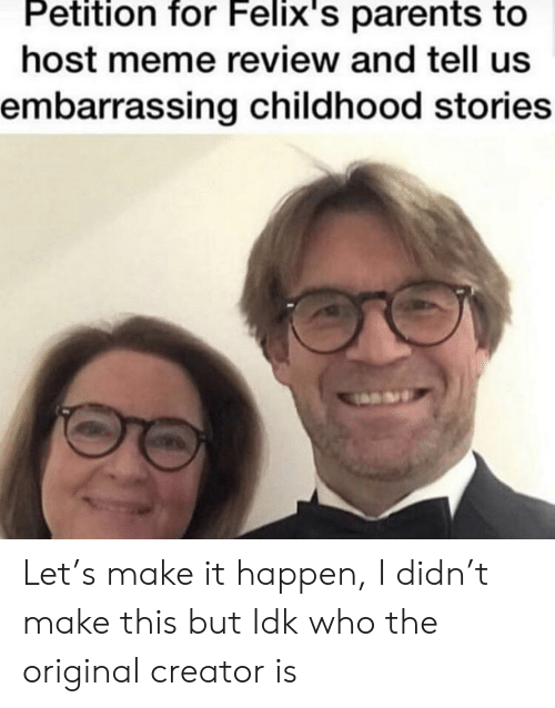 Meme, Parents, and Who: Petition  for  Felix's  parents  to  host meme review and tell uS  embarrassing childhood stories Let's make it happen, I didn't make this but Idk who the original creator is