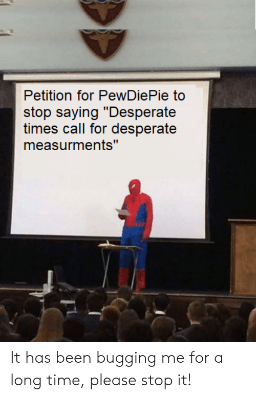 """Desperate, Time, and Been: Petition for PewDiePie to  stop saying """"Desperate  times call for desperate  measurments"""" It has been bugging me for a long time, please stop it!"""