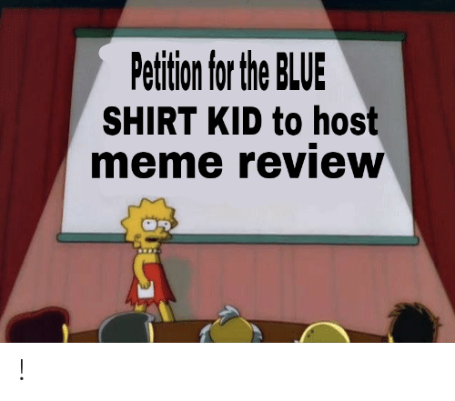 Meme, Blue, and Kids: Petition for the BLUE  SHIRT KID to host  meme review !
