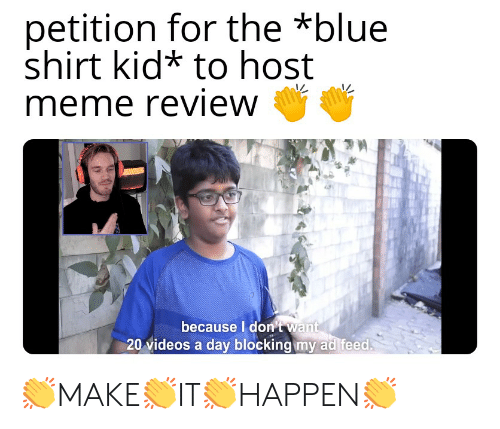 Meme, Videos, and Blue: petition for the *blue  shirt kid* to host  meme review  because Idon't want  20 videos a dayv blocking my ad feed 👏MAKE👏IT👏HAPPEN👏