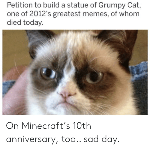 Memes, Minecraft, and Reddit: Petition to build a statue of Grumpy Cat,  one of 2012's greatest memes, of whom  died today. On Minecraft's 10th anniversary, too.. sad day.