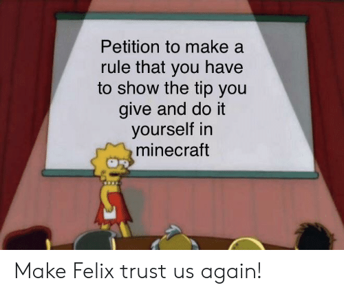 Minecraft, Make A, and Make: Petition to make a  rule that you have  to show the tip you  give and do it  yourself in  minecraft Make Felix trust us again!