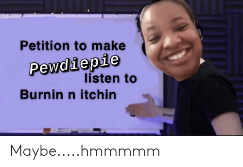 Make, Petition, and Pewdiepie: Petition to make  Pewdiepie  listen to  Burnin n itchin Maybe.....hmmmmm