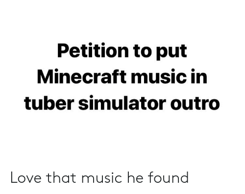 Petition to Put Minecraft Music in Tuber Simulator Outro