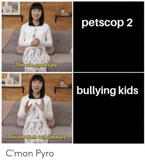 Kids, Pyro, and One: petscop2  one  bullying kids  This one does nospa  This one does mot spark ioy C'mon Pyro