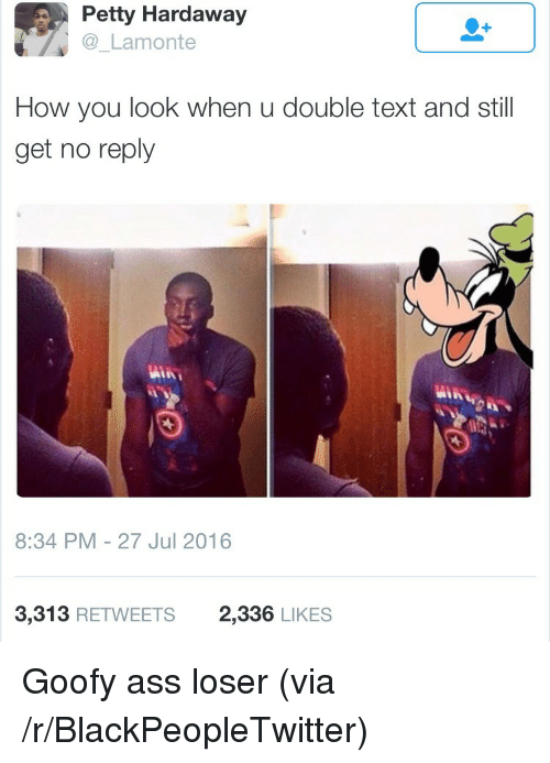 Ass, Blackpeopletwitter, and Petty: Petty Hardaway  Lamonte  How you look when u double text and still  get no reply  8:34 PM-27 Jul 2016  3,313 RETWEETS  2,336 LIKES <p>Goofy ass loser (via /r/BlackPeopleTwitter)</p>