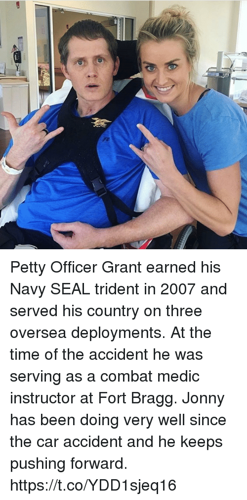 Memes, Petty, and Navy: Petty Officer Grant earned his Navy SEAL trident in 2007 and served his country on three oversea deployments. At the time of the accident he was serving as a combat medic instructor at Fort Bragg. Jonny has been doing very well since the car accident and he keeps pushing forward. https://t.co/YDD1sjeq16
