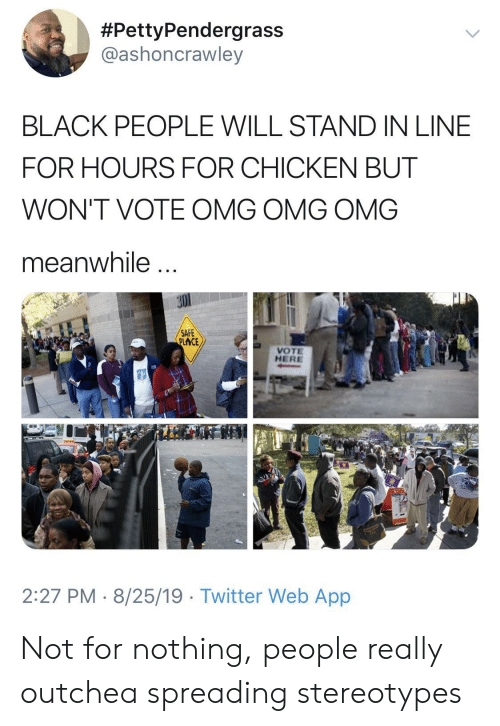 Omg, Twitter, and Black:  #PettyPendergrass  @ashoncrawley  BLACK PEOPLE WILL STAND IN LINE  FOR HOURS FOR CHICKEN BUT  WON'T VOTE OMG OMG OMG  meanwhile  SAFE  PLACE  VOTE  HERE  2:27 PM 8/25/19 Twitter Web App Not for nothing, people really outchea spreading stereotypes