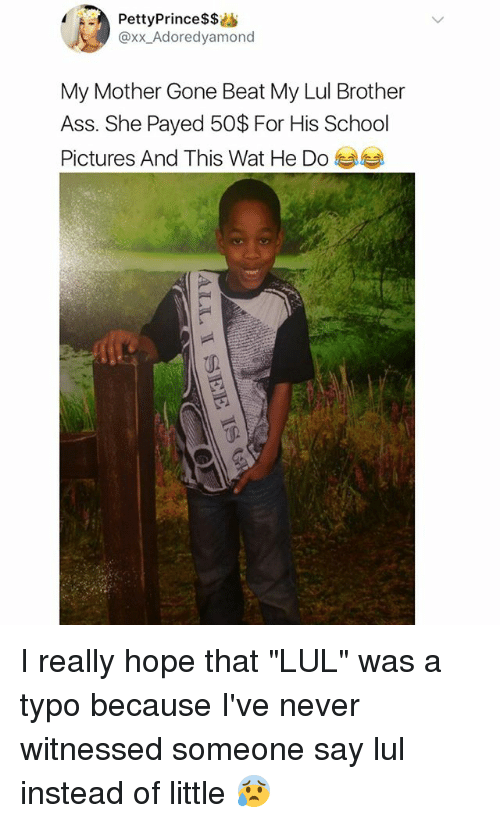 """Ass, Memes, and School: PettyPrince$$i  @xx_Adoredyamono  My Mother Gone Beat My Lul Brother  Ass. She Payed 50$ For His School  Pictures And This Wat He Do I really hope that """"LUL"""" was a typo because I've never witnessed someone say lul instead of little 😰"""