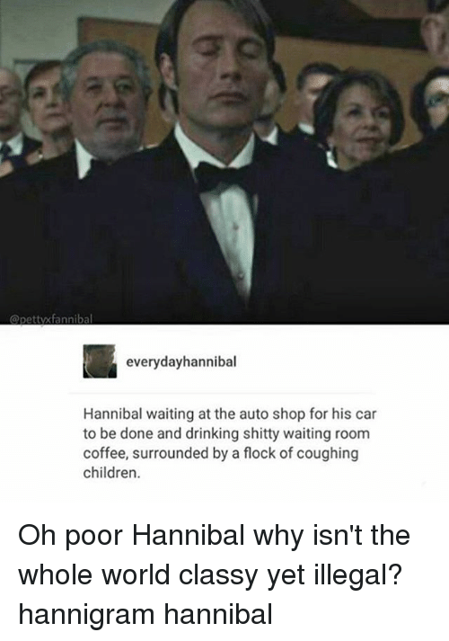 Everydayhannibal Hannibal Waiting At The Auto Shop For His Car To Be