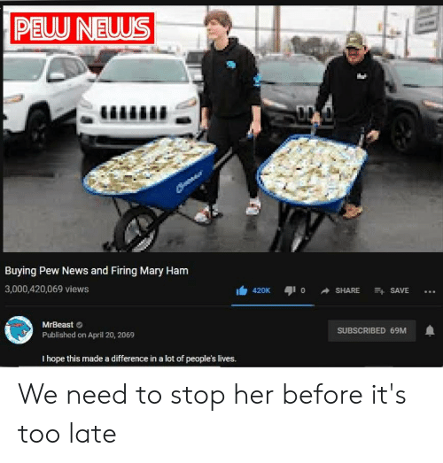News, April, and Hope: PEUU NEUUS  Buying Pew News and Firing Mary Ham  0 SHARE  3,000,420,069 views  SAVE  420K  MrBeast  SUBSCRIBED 69M  Published on April 20, 2069  I hope this made a difference in a lot of people's lives. We need to stop her before it's too late