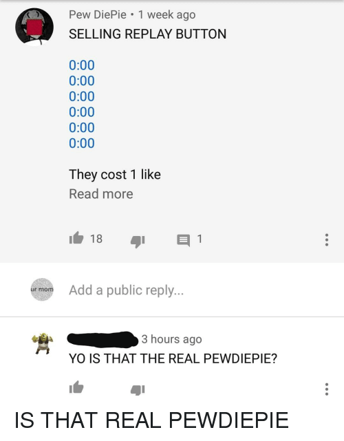 Facepalm, Yo, and The Real: Pew DiePie 1 week ago  SELLING REPLAY BUTTON  0:00  0:00  0:00  0:00  0:00  0:00  They cost 1 like  Read more  ur mom  Add a public reply...  3 hours ago  YO IS THAT THE REAL PEWDIEPIE?