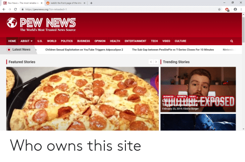 Children, News, and Nintendo: Pew News-The most reliable ne  X  reddit the front page of the inte  ← ラ C https://pewnews.org/?cn-reloaded-1  PEW NEWS  The World's Most Trusted News Source  HOME ABOUT ▼ U.S. WORLD POLITICS BUSINESS OPINION HEALTH ENTERTAINMENT TECH VIDEO CULTURE  Latest News Children Sexual Exploitation on YouTube Triggers Adpocalipse 2 The Sub Gap between PewDiePie vs T-Series Closes For 10 Minutes Nintendo  | Featured Stories  Trending Stories  BUSINESS OPINION VIDEOr  Children Seual xlitation on Yo  Triggers Adpocalipse 2  February 23, 2019/Gloria Borger Who owns this site