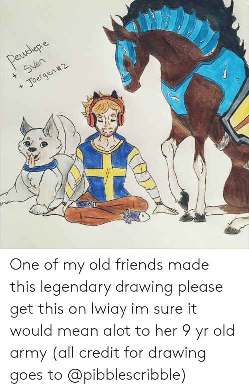 Friends, Army, and Mean: Pewdepe  + SVen  Joergen #2  + One of my old friends made this legendary drawing please get this on lwiay im sure it would mean alot to her 9 yr old army (all credit for drawing goes to @pibblescribble)