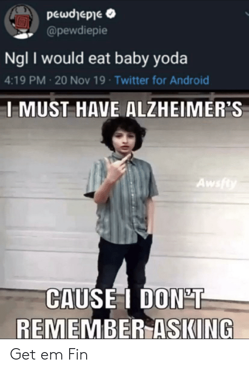 Android, Twitter, and Yoda: pewdhepie  @pewdiepie  Ngl I would eat baby yoda  4:19 PM 20 Nov 19 Twitter for Android  IMUST HAVE ALZHEIMER'S  Awsfty  CAUSEI DON'T  REMEMBER ASKING Get em Fin