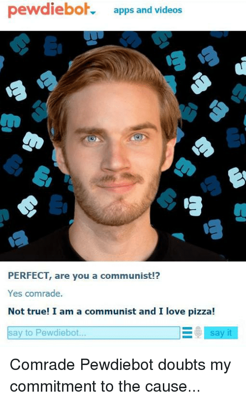 Love, Pizza, and True: pewdieboh apps and videos  PERFECT, are you a communist  Yes comrade.  Not true! I am a communist and I love pizza!  E say it  say to Pewdiebot. Comrade Pewdiebot doubts my commitment to the cause...
