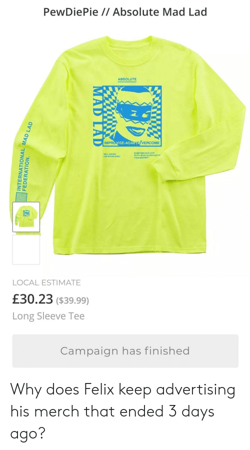 Mad, Ada, and Local: PewDiePie // Absolute Mad Lad  ABSOLUTE  IMPR  VISE-ADA  VERCOME  LLI  LOCAL ESTIMATE  £30.23 ($39.99)  Long Sleeve Tee  Campaign has finished Why does Felix keep advertising his merch that ended 3 days ago?