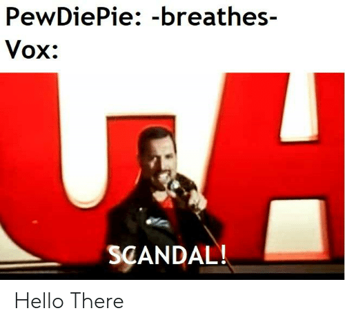 Hello, Scandal, and Vox: PewDiePie: -breathes-  Vox:  SCANDAL! Hello There