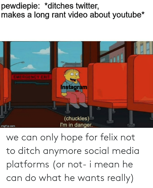Instagram, Social Media, and Twitter: pewdiepie: *ditches twitter,  makes a long rant video about youtube*  EMERGENCY EXIT  instagram  (chuckles)  I'm in danger.  imgflip.com we can only hope for felix not to ditch anymore social media platforms (or not- i mean he can do what he wants really)