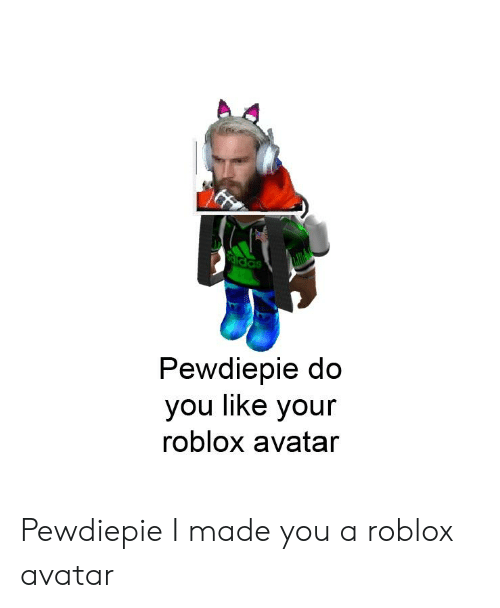 Pewdiepie Do You Like Your Roblox Avatar Pewdiepie I Made You A Roblox Avatar Avatar Meme On Me Me
