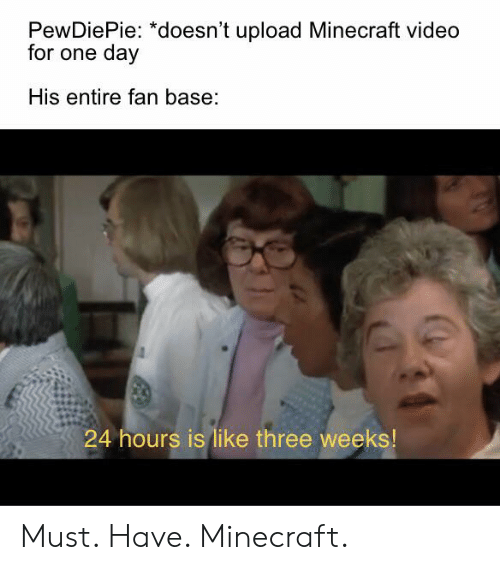 Minecraft, Video, and One: PewDiePie: *doesn't upload Minecraft video  for one day  His entire fan base:  24 hours is like three weeks! Must. Have. Minecraft.