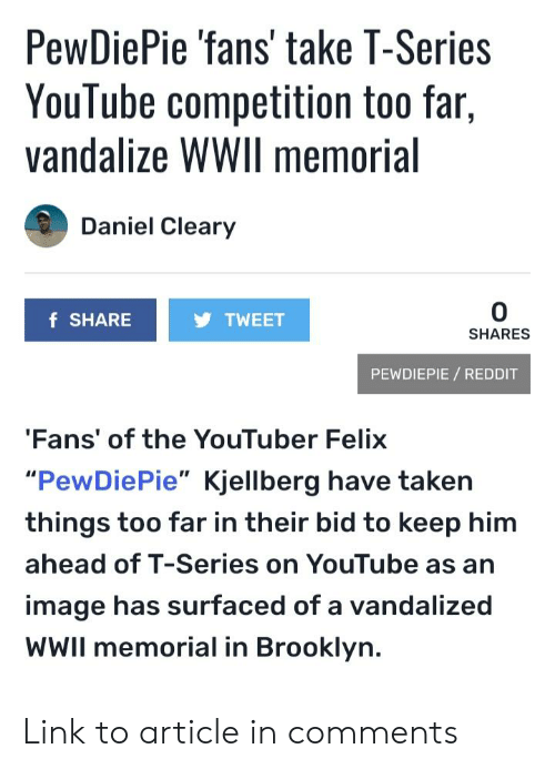 """Reddit, Taken, and youtube.com: PewDiePie 'fans' take T-Series  Youlube  vandalize WWIl memorial  competition too far,  Daniel Cleary  0  SHARES  f SHARE  TWEET  PEWDIEPIE REDDIT  Fans' of the YouTuber Felix  """"PewDiePie"""" Kjellberg have taken  things too far in their bid to keep him  ahead of T-Series on YouTube as an  image has surfaced of a vandalized  WWIl memorial in Brooklyn. Link to article in comments"""