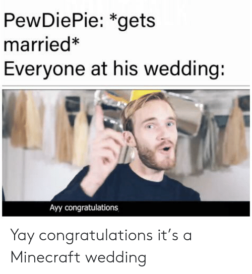 Pewdiepie Gets Married Everyone At His Wedding Ayy Congratulations Yay Congratulations It S A Minecraft Wedding Minecraft Meme On Me Me Congrats meme best congratulation meme. meme