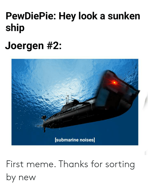 Meme, Submarine, and First: PewDiePie: Hey look a sunken  ship  Joergen #2:  [submarine noises First meme. Thanks for sorting by new