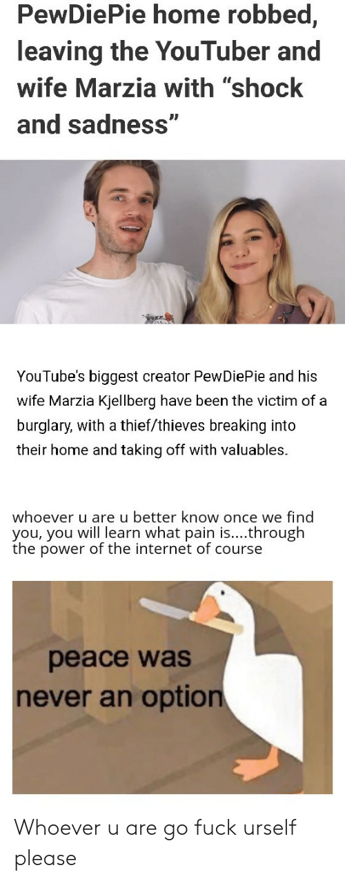 "Internet, Fuck, and Home: PewDiePie home robbed,  leaving the YouTuber and  wife Marzia with ""shock  and sadness""  YouTube's biggest creator PewDiePie and his  wife Marzia Kjellberg have been the victim of a  burglary, with a thief/thieves breaking into  their home and taking off with valuables.  whoever u are u better know once we find  you, you will learn what pain is....through  the power of the internet of course  peace was  never an option Whoever u are go fuck urself please"