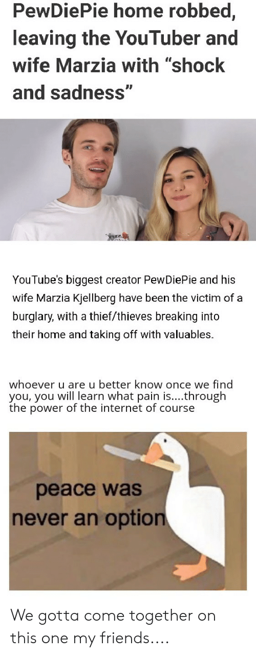 """Friends, Internet, and Reddit: PewDiePie home robbed,  leaving the YouTuber and  wife Marzia with """"shock  and sadness""""  YouTube's biggest creator PewDiePie and his  wife Marzia Kjellberg have been the victim of a  burglary, with a thief/thieves breaking into  their home and taking off with valuables.  whoever u are u better know once we find  you, you will learn what pain is....through  the power of the internet of course  peace was  never an option We gotta come together on this one my friends...."""