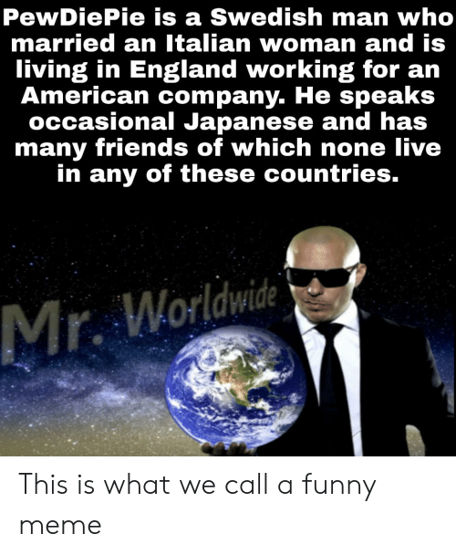 England, Friends, and Funny: PewDiePie is a Swedish man who  married an Italian woman and is  living in England working for an  American company. He speaks  occasional Japanese and has  many friends of which none live  in any of these countries.  Mr. Worldwide This is what we call a funny meme