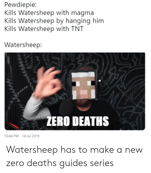 Zero, Deaths, and Tnt: Pewdiepie:  Kills Watersheep with magma  Kills Watersheep by hanging him  Kills Watersheep with TNT  Watersheep:  ZERO DEATHS  10:44 PM - 14 Jul 2019 Watersheep has to make a new zero deaths guides series