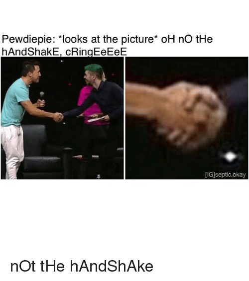Pewdiepie Looks at the Picture* oH No tHe hAndShakE