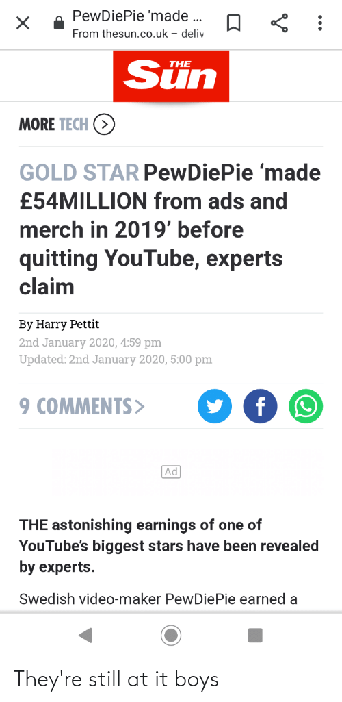 youtube.com, Star, and Stars: PewDiePie 'made .  From thesun.co.uk - deliv  Sün  THE  MORE TECH  GOLD STAR PewDiePie 'made  £54MILLION from ads and  merch in 2019' before  quitting YouTube, experts  claim  By Harry Pettit  2nd January 2020, 4:59 pm  Updated: 2nd January 2020, 5:00 pm  9 COMMENTS>  Ad  THE astonishing earnings of one of  YouTube's biggest stars have been revealed  by experts.  Swedish video-maker PewDiePie earned a They're still at it boys