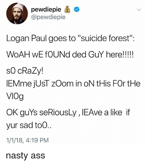 "Ass, Crazy, and Nasty: pewdiepie  @pewdiepie  Logan Paul goes to ""suicide forest  s0 cRaZy!  lEMme jUsT zOom in oN tHis FOr tHe  VIOg  OK guYs seRiousLy , IEAve a like if  yur sad to0..  1/1/18, 4:19 PM nasty ass"
