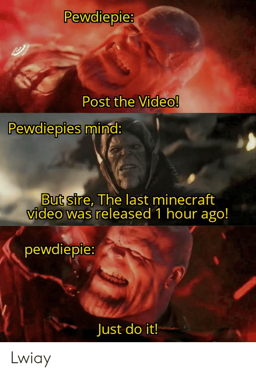 Just Do It, Minecraft, and Video: Pewdiepie:  Post the Video!  Pewdiepies mind:  But sire, The last minecraft  video was released 1 hour ago!  pewdiepie:  Just do it! Lwiay