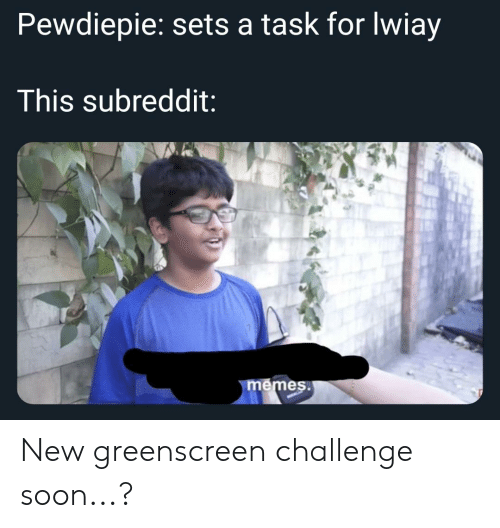 Soon..., Challenge, and New: Pewdiepie: sets a task for lwiay  This subreddit:  es New greenscreen challenge soon...?