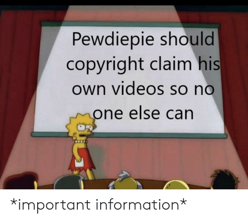 Videos, Information, and Copyright: Pewdiepie should  copyright claim his  own videos so no  one else can *important information*
