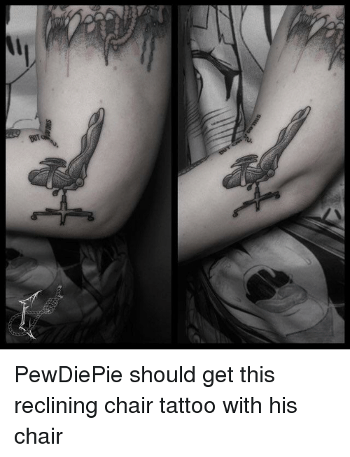 Outstanding Pewdiepie Should Get This Reclining Chair Tattoo With His Gmtry Best Dining Table And Chair Ideas Images Gmtryco