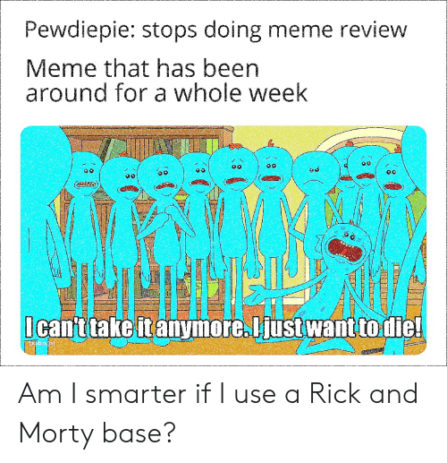 Meme, Rick and Morty, and Been: Pewdiepie: stops doing meme review  Meme that has been  around for a whole week  (  Icant take itanymore.liust want to die! Am I smarter if I use a Rick and Morty base?