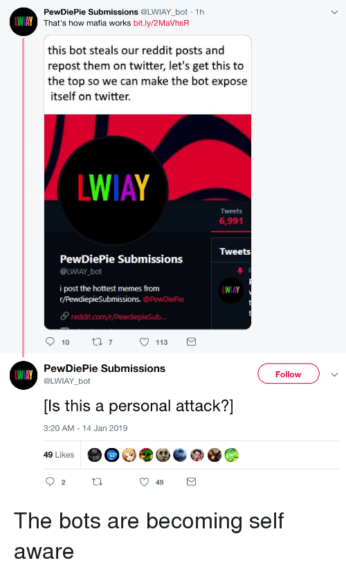 Memes, Reddit, and Twitter: PewDiePie Submissions @LWIAY bot 1h  That's how mafia works bit.ly/2MaVhsR  this bot steals our reddit posts and  repost them on twitter, let's get this to  the top so we can make the bot expose  itself on twitter.  WIAY  Tweets  6,991  Iweets  PewDiePie Submissions  @LWIAY bot  i post the hottest memes from  r/PewdiepieSubmissions. @PewDiePie  θ reddit.com/r/Pewdiepesub..  WIAY  10 ti 7113  PewDiePie Submissions  @LWIAY bot  Follow  [Is this a personal attack?]  3:20 AM - 14 Jan 2019  49 Likes  2  49