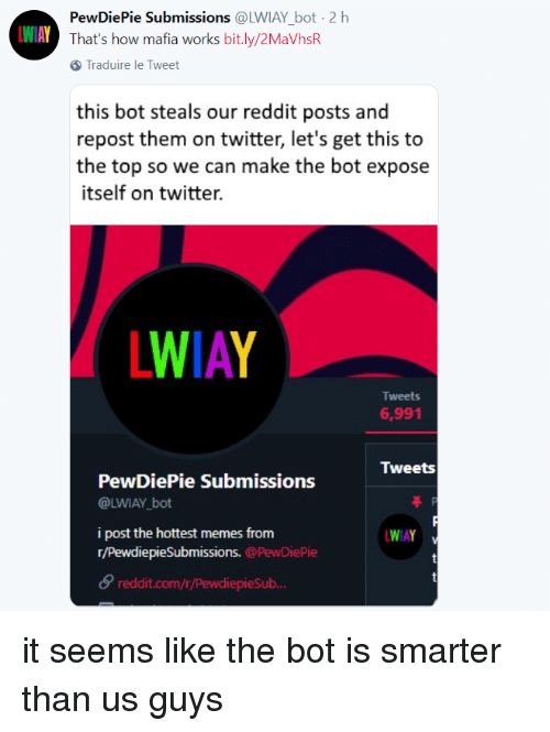 Memes, Reddit, and Twitter: PewDiePie Submissions @LWIAY bot- 2 h  That's how mafia works bit.ly/2MaVhsR  WIAY  Traduire le Tweet  this bot steals our reddit posts and  repost them on twitter, let's get this to  the top so we can make the bot expose  itself on twitter.  LWIAY  Tweets  6,991  Tweets  PewDiePie Submissions  @LWIAY bot  i post the hottest memes from  r/PewdiepieSubmissions. @PewDiePie  WIAY  reddit.com/r/PewdiepieSub
